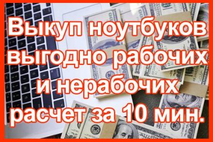 Покупаем ноутбуки рабочие и нерабочие Киев и вся Украина.  Моментальный наличн. Киев, Киевская область. фото 4
