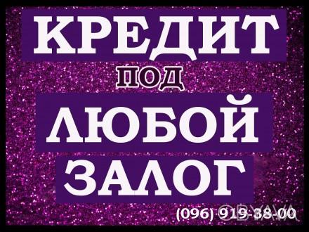 Впервые в Украине, выдаём деньги под ВСЁ! Рассмотрим любой залог, который имеет. Киев, Киевская область. фото 1